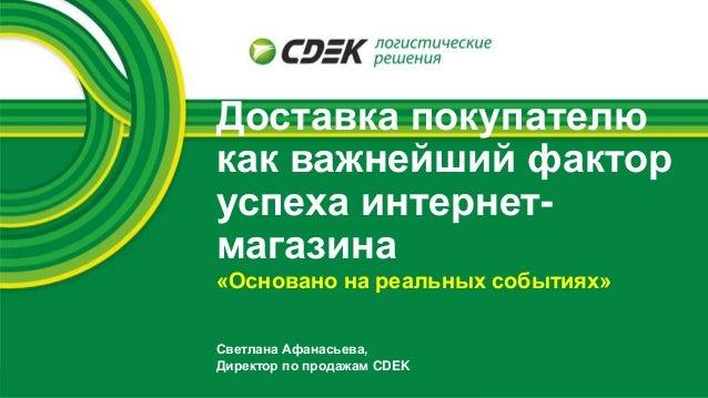 Доставка покупателю как важнейший фактор успеха интернет- магазина Светлана Афанасьева, Директор по продажам CDEK «Основан...