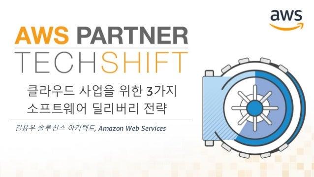 클라우드 사업을 위한 3가지 소프트웨어 딜리버리 전략 김용우 솔루션스 아키텍트, Amazon Web Services