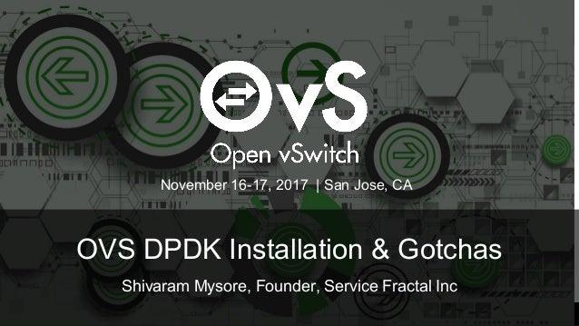 OVS DPDK Installation & Gotchas Shivaram Mysore, Founder, Service Fractal Inc November 16-17, 2017 | San Jose, CA