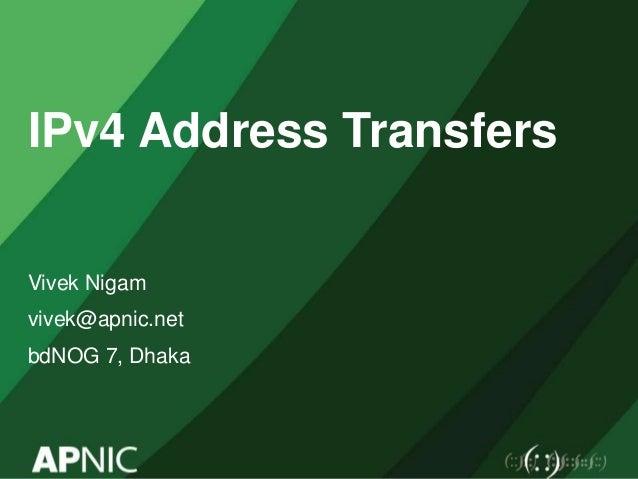 IPv4 Address Transfers Vivek Nigam vivek@apnic.net bdNOG 7, Dhaka