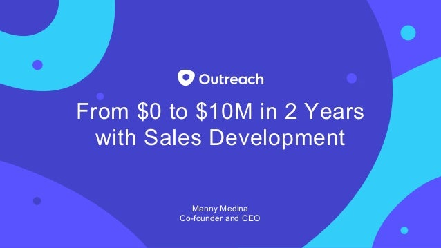 From $0 to $10M in 2 Years with Sales Development Manny Medina Co-founder and CEO