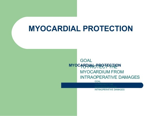 MYOCARDIAL PROTECTION GOAL TO PROTECT THE MYOCARDIUM FROM INTRAOPERATIVE DAMAGES MYOCARDIAL PROTECTION GOAL TO PROTECT THE...