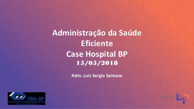 Administração da Saúde Eficiente Case Hospital BP 15/05/2018 Adm. Luiz Sergio Santana
