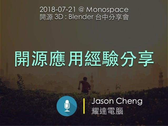 Jason Cheng 耀達電腦 開源應⽤經驗分享 2018-07-21 @ Monospace 開源 3D : Blender 台中分享會