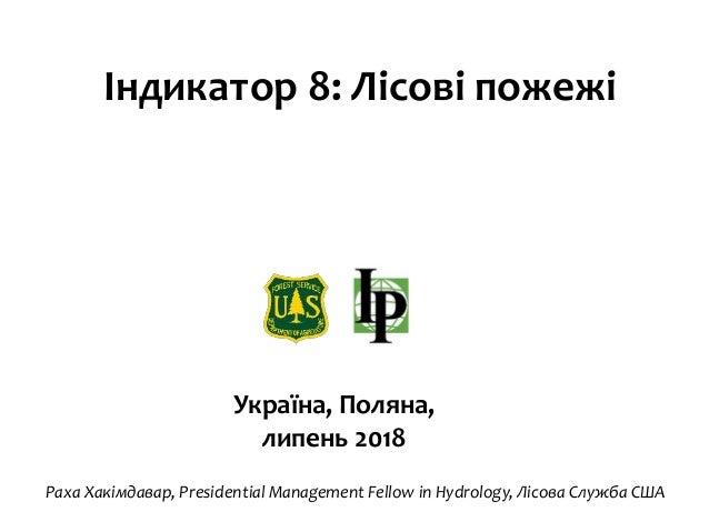 Індикатор 8: Лісові пожежі Україна, Поляна, липень 2018 Раха Хакімдавар, Presidential Management Fellow in Hydrology, Лісо...