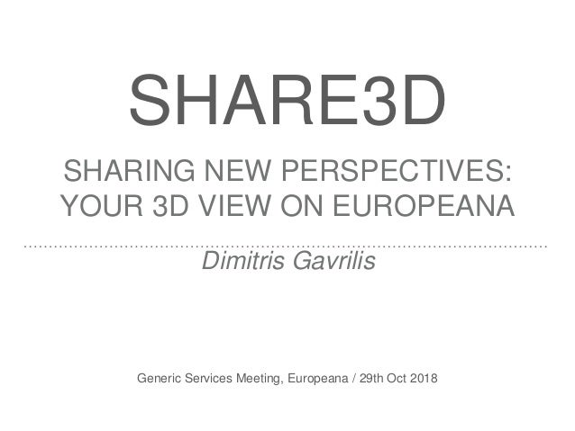 SHARE3D SHARING NEW PERSPECTIVES: YOUR 3D VIEW ON EUROPEANA Dimitris Gavrilis Generic Services Meeting, Europeana / 29th O...