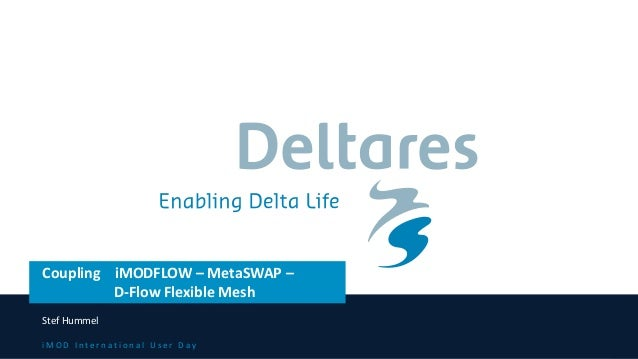 i M O D I n t e r n a t i o n a l U s e r D a y Coupling iMODFLOW – MetaSWAP – D-Flow Flexible Mesh Stef Hummel