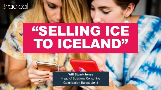 """""""SELLING ICE TO ICELAND"""" Will Stuart-Jones Head of Solutions Consulting Gamification Europe 2018"""