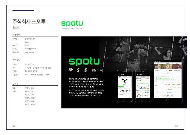 60 61 주식회사스포투 Spotu 기본정보 회사명 대표자 이메일 홈페이지 창업일 주소 연락처 사업분야 주식회사스포투 Spotu 김영진 yjkim@spotu.io www.spotu.io 김영진/ CEO 박응석/ COO ...