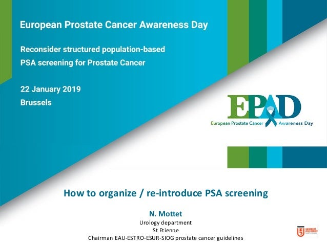 How to organize / re-introduce PSA screening N. Mottet Urology department St Etienne Chairman EAU-ESTRO-ESUR-SIOG prostate...