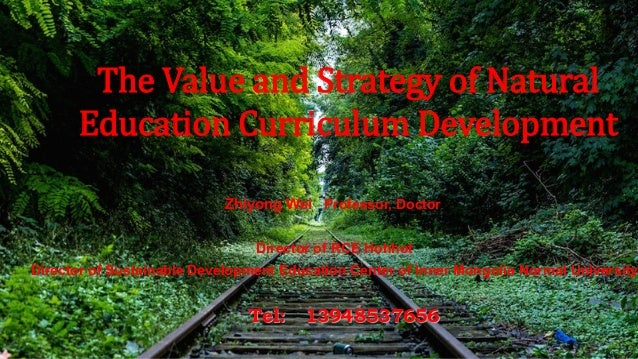 The Value and Strategy of Natural Education Curriculum Development Zhiyong Wei Professor, Doctor Director of RCE Hohhot Di...