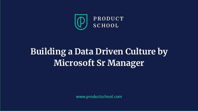 www.productschool.com Building a Data Driven Culture by Microsoft Sr Manager