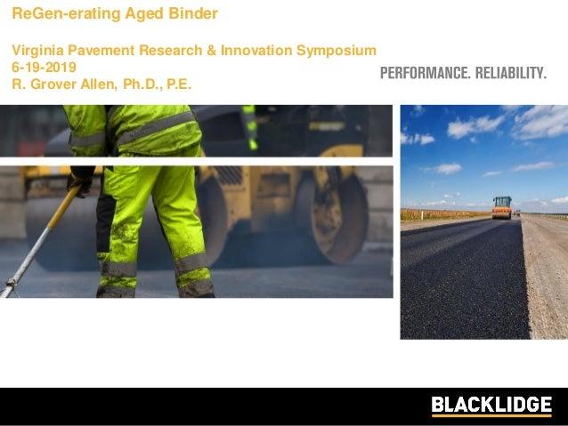 ReGen-erating Aged Binder Virginia Pavement Research & Innovation Symposium 6-19-2019 R. Grover Allen, Ph.D., P.E.
