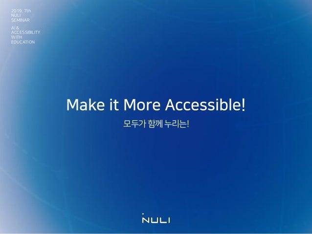 Make it More Accessible! 모두가함께누리는! 2019. 7th NULI SEMINAR AI & ACCESSIBILITY WITH EDUCATION