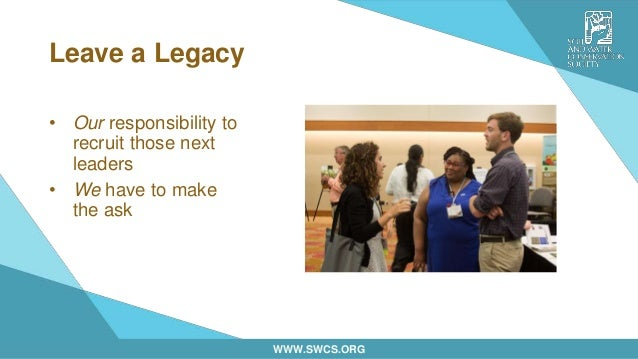 WWW.SWCS.ORG Leave a Legacy • Our responsibility to recruit those next leaders • We have to make the ask
