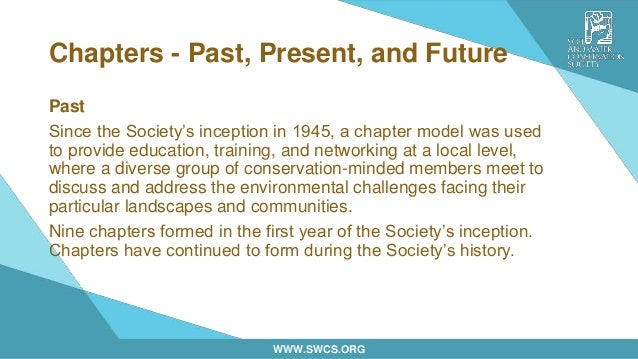 WWW.SWCS.ORG Chapters - Past, Present, and Future Past Since the Society's inception in 1945, a chapter model was used to ...