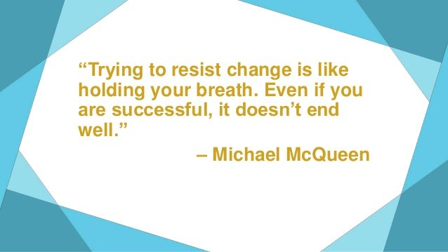 """""""Trying to resist change is like holding your breath. Even if you are successful, it doesn't end well."""" – Michael McQueen"""