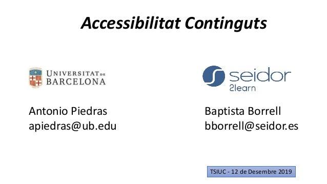 Accessibilitat Continguts TSIUC - 12 de Desembre 2019 Antonio Piedras apiedras@ub.edu Baptista Borrell bborrell@seidor.es