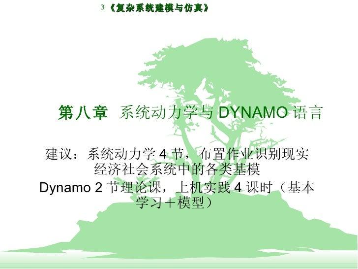 第八章  系统动力学与 DYNAMO 语言 建议:系统动力学 4 节,布置作业识别现实经济社会系统中的各类基模 Dynamo 2 节理论课,上机实践 4 课时(基本学习+模型)