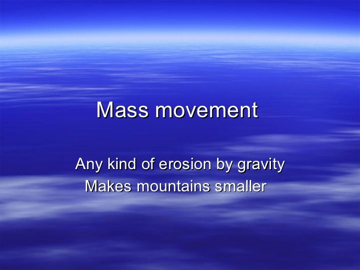 Mass movement  Any kind of erosion by gravity Makes mountains smaller