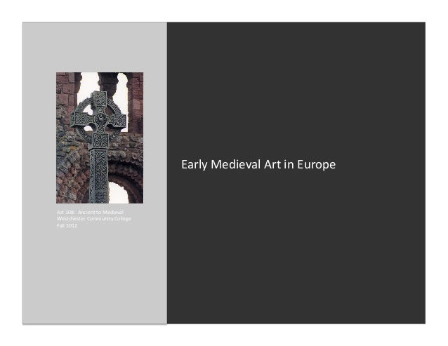 Early Medieval Art in Europe Art 108:  Ancient to Medieval Westchester Community College Fall...