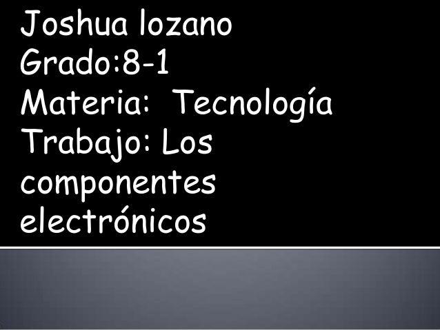 Joshua lozanoGrado:8-1Materia: TecnologíaTrabajo: Loscomponenteselectrónicos