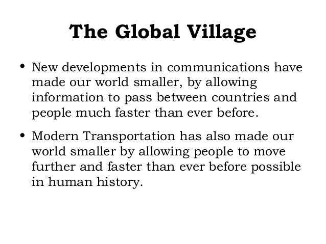 The Global Village • New developments in communications have made our world smaller, by allowing information to pass betwe...