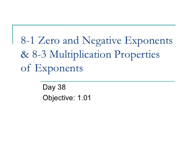 8-1 Zero and Negative Exponents& 8-3 Multiplication Propertiesof Exponents    Day 38    Objective: 1.01