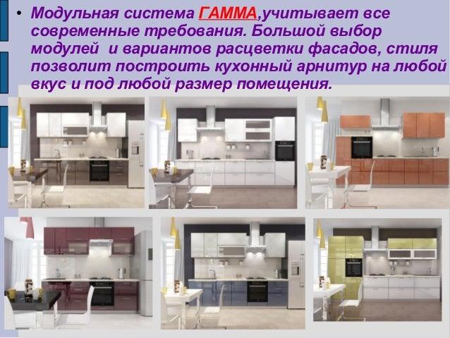 ● Модульная система ГАММА,учитывает все современные требования. Большой выбор модулей и вариантов расцветки фасадов, стиля...