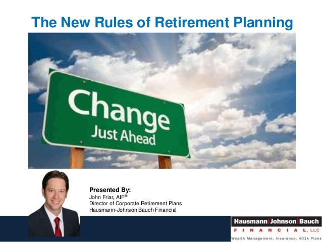 The New Rules of Retirement Planning Presented By: John Friar, AIF® Director of Corporate Retirement Plans Hausmann-Johnso...