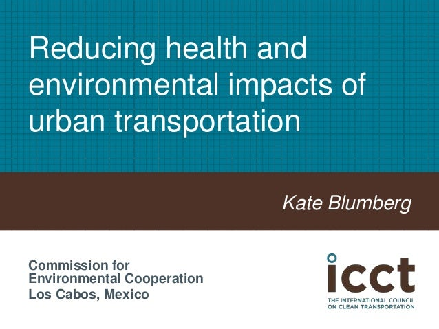 Reducing health and environmental impacts of urban transportation Kate Blumberg Commission for Environmental Cooperation L...