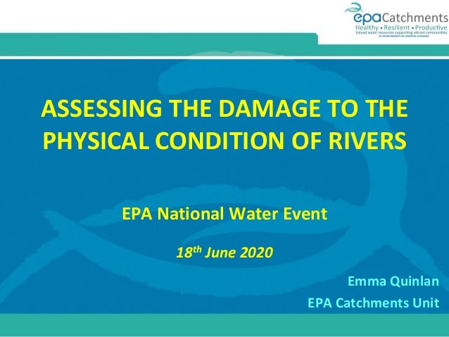 ASSESSING THE DAMAGE TO THE PHYSICAL CONDITION OF RIVERS EPA National Water Event 18th June 2020 Emma Quinlan EPA Catchmen...