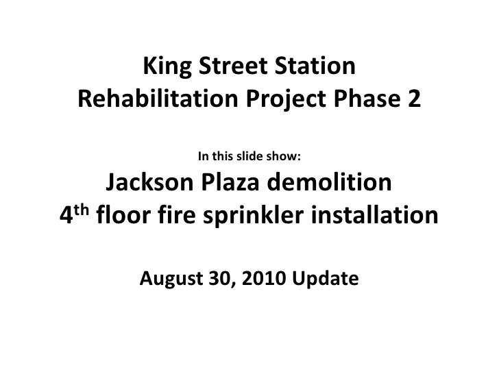 King Street Station <br />Rehabilitation Project Phase 2<br />In this slide show:<br />Jackson Plaza demolition<br />4th f...