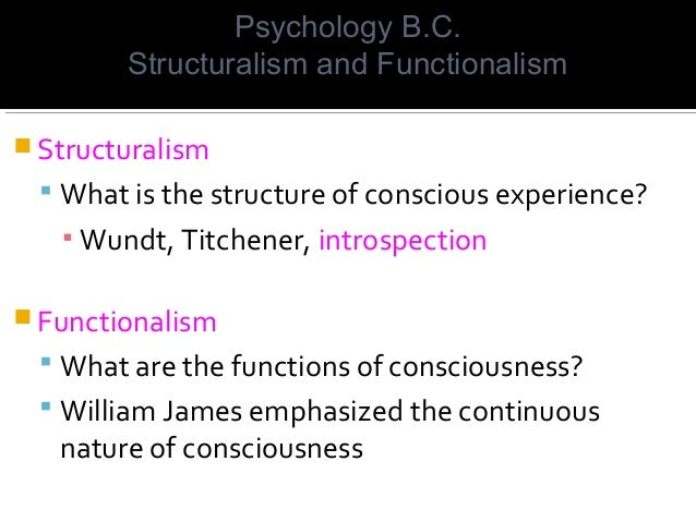  Structuralism  What is the structure of conscious experience? ▪ Wundt, Titchener, introspection  Functionalism  What ...