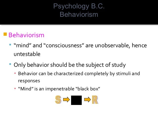 """ Behaviorism  """"mind"""" and """"consciousness"""" are unobservable, hence untestable  Only behavior should be the subject of stu..."""