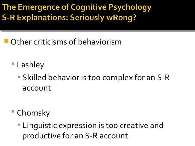  Other criticisms of behaviorism  Lashley ▪ Skilled behavior is too complex for an S-R account  Chomsky ▪ Linguistic ex...