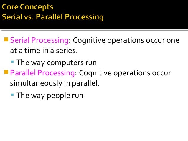 Serial Processing: Cognitive operations occur one at a time in a series.  The way computers run  Parallel Processing: ...