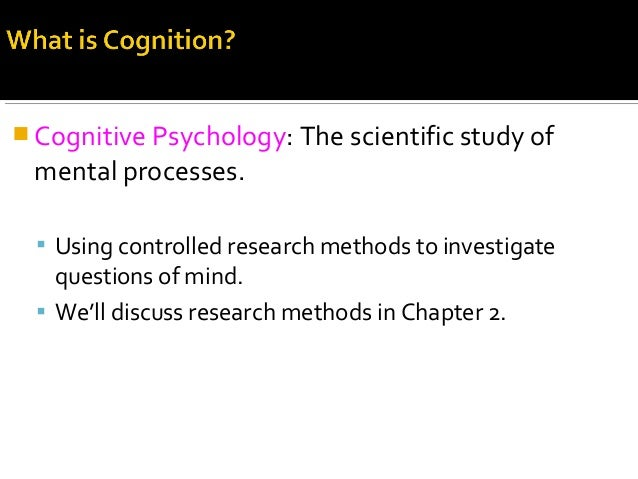  Cognitive Psychology: The scientific study of mental processes.  Using controlled research methods to investigate quest...