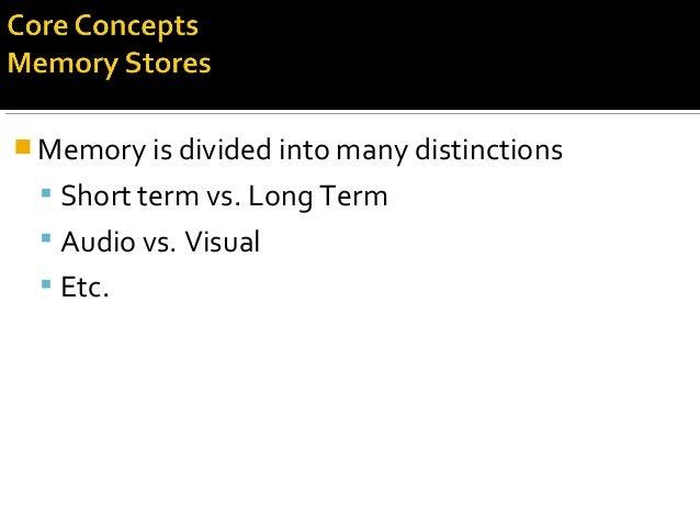  Memory is divided into many distinctions  Short term vs. Long Term  Audio vs. Visual  Etc.