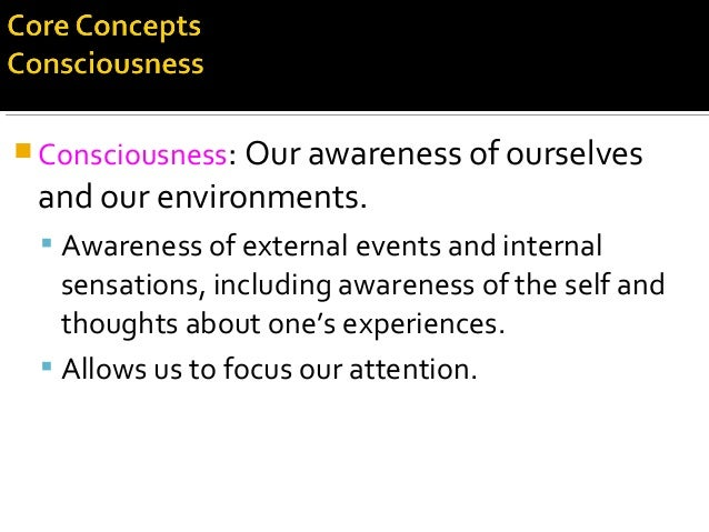  Consciousness: Our awareness of ourselves and our environments.  Awareness of external events and internal sensations, ...