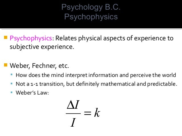  Psychophysics: Relates physical aspects of experience to subjective experience.  Weber, Fechner, etc.  How does the mi...