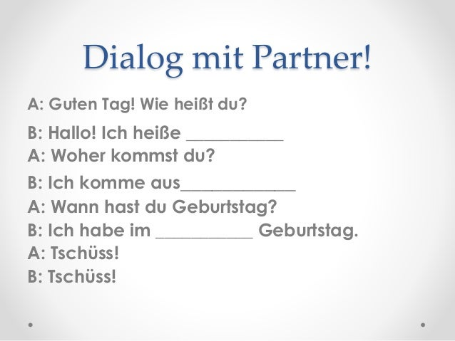 Dialog mit Partner! A: Guten Tag! Wie heißt du? B: Hallo! Ich heiße ___________ A: Woher kommst du? B: Ich komme aus______...