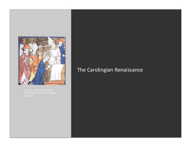 The Carolingian Renaissance Art 108:  Ancient to Medieval Westchester Community College Fall 201...