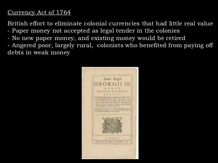 Currency Act of 1764 British effort to eliminate colonial currencies that had little real value - Paper money not accepted...