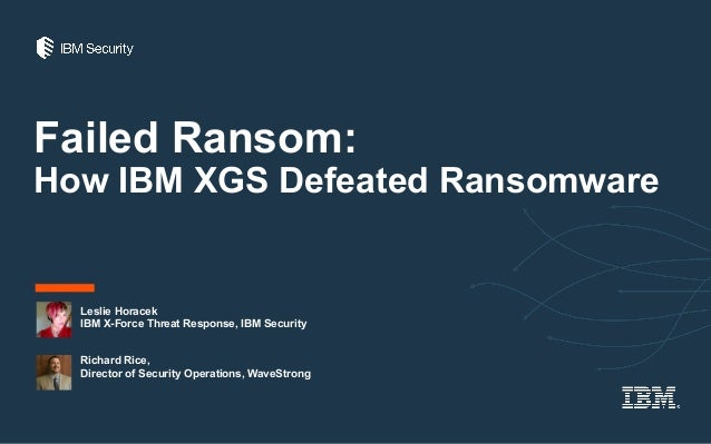 Failed Ransom: How IBM XGS Defeated Ransomware Leslie Horacek IBM X-Force Threat Response, IBM Security Richard Rice, Dire...