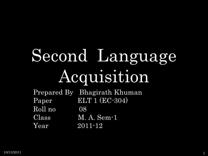 Second  Language Acquisition Prepared By  Bhagirath Khuman Paper  ELT 1 (EC-304) Roll no  08 Class  M. A. Sem-1 Year    20...