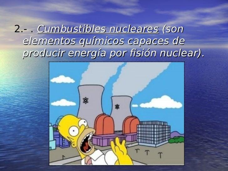 2.- . Cumbustibles nucleares (son  elementos químicos capaces de  producir energía por fisión nuclear).