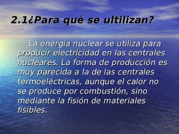 2.1¿Para qué se ultilizan?     La energía nuclear se utiliza para producir electricidad en las centrales nucleares. La for...