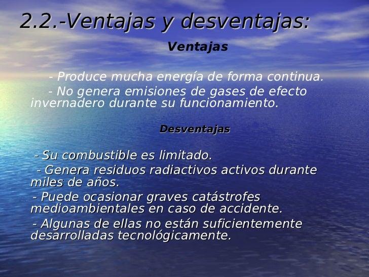 2.2.-Ventajas y desventajas:                      Ventajas    - Produce mucha energía de forma continua.    - No genera em...