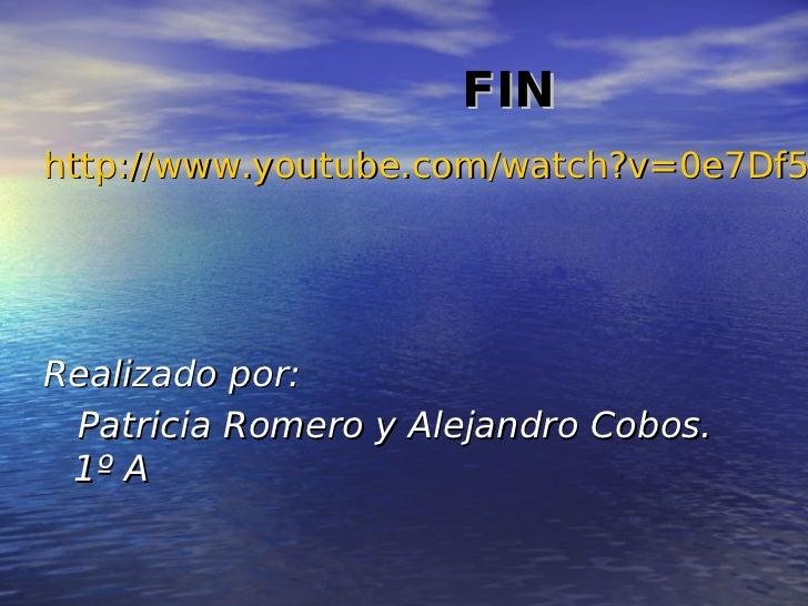 FINhttp://www.youtube.com/watch?v=0e7Df5Realizado por: Patricia Romero y Alejandro Cobos. 1º A
